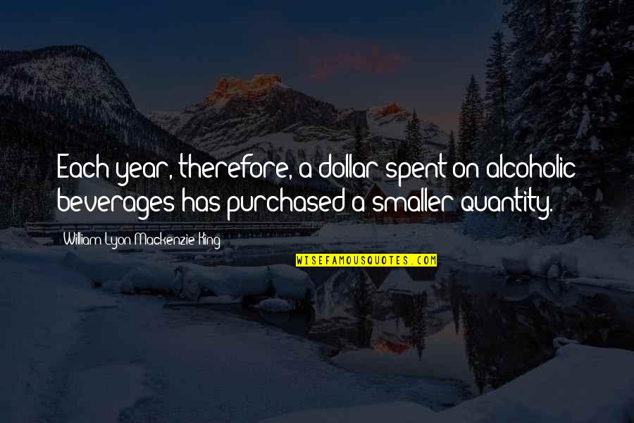 William Lyon Mackenzie Quotes By William Lyon Mackenzie King: Each year, therefore, a dollar spent on alcoholic