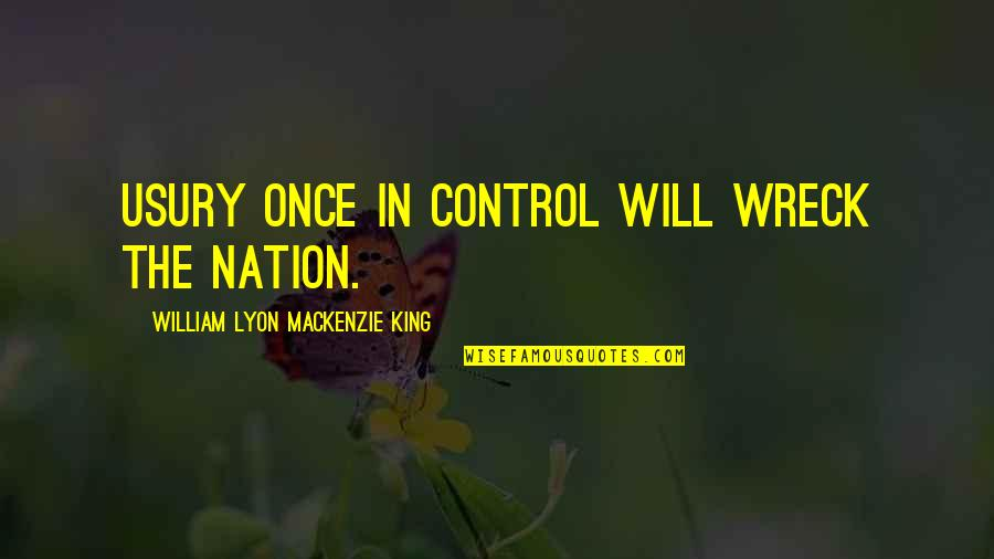 William Lyon Mackenzie Quotes By William Lyon Mackenzie King: Usury once in control will wreck the nation.