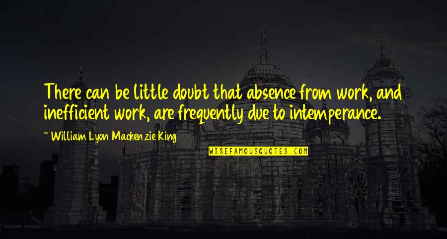 William Lyon Mackenzie Quotes By William Lyon Mackenzie King: There can be little doubt that absence from