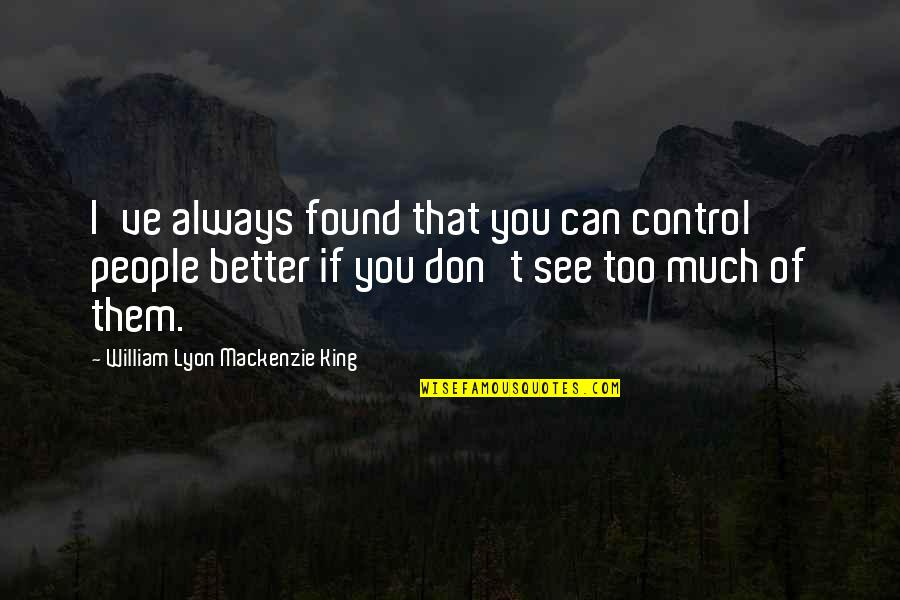 William Lyon Mackenzie Quotes By William Lyon Mackenzie King: I've always found that you can control people