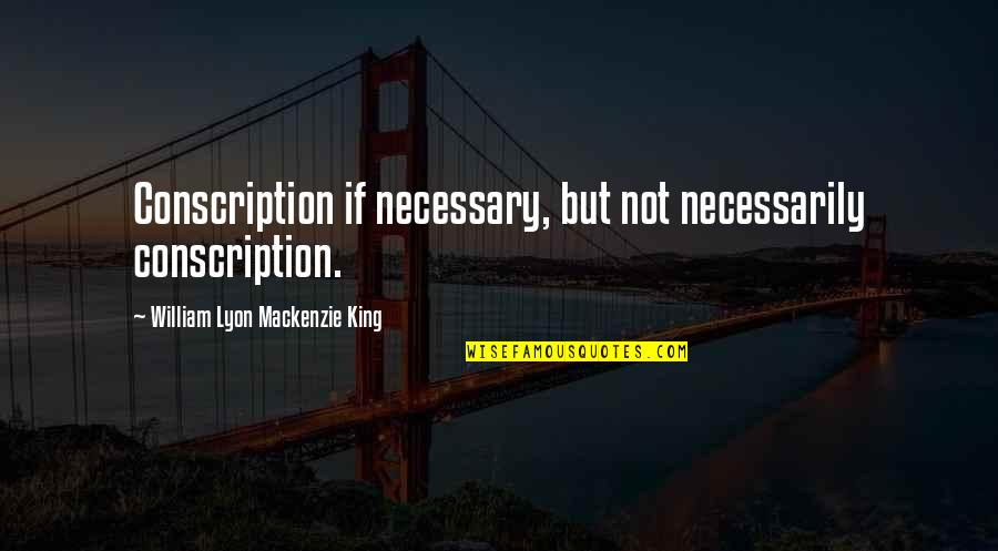 William Lyon Mackenzie Quotes By William Lyon Mackenzie King: Conscription if necessary, but not necessarily conscription.