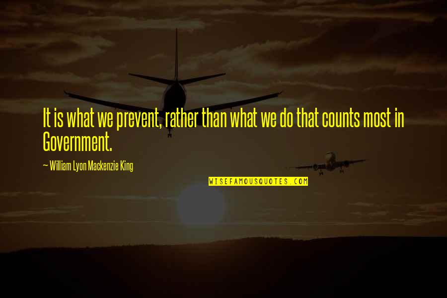 William Lyon Mackenzie Quotes By William Lyon Mackenzie King: It is what we prevent, rather than what