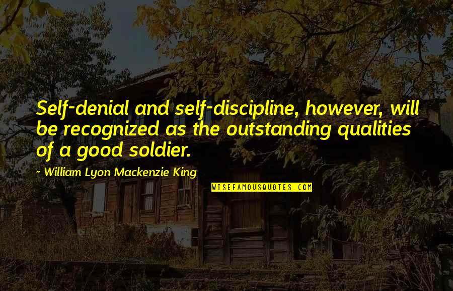 William Lyon Mackenzie Quotes By William Lyon Mackenzie King: Self-denial and self-discipline, however, will be recognized as