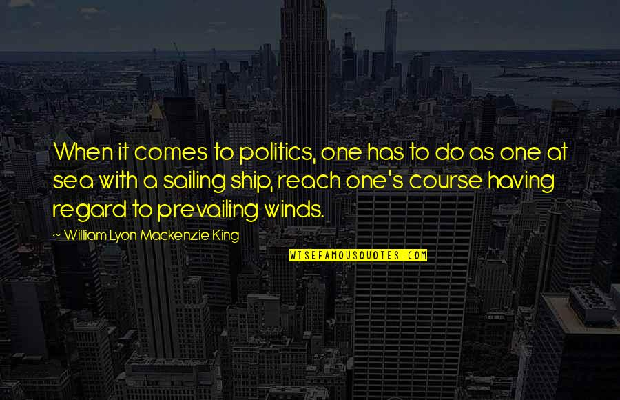 William Lyon Mackenzie Quotes By William Lyon Mackenzie King: When it comes to politics, one has to
