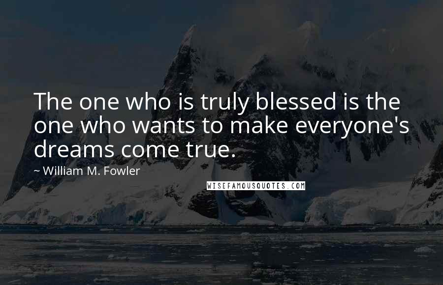 William M. Fowler quotes: The one who is truly blessed is the one who wants to make everyone's dreams come true.