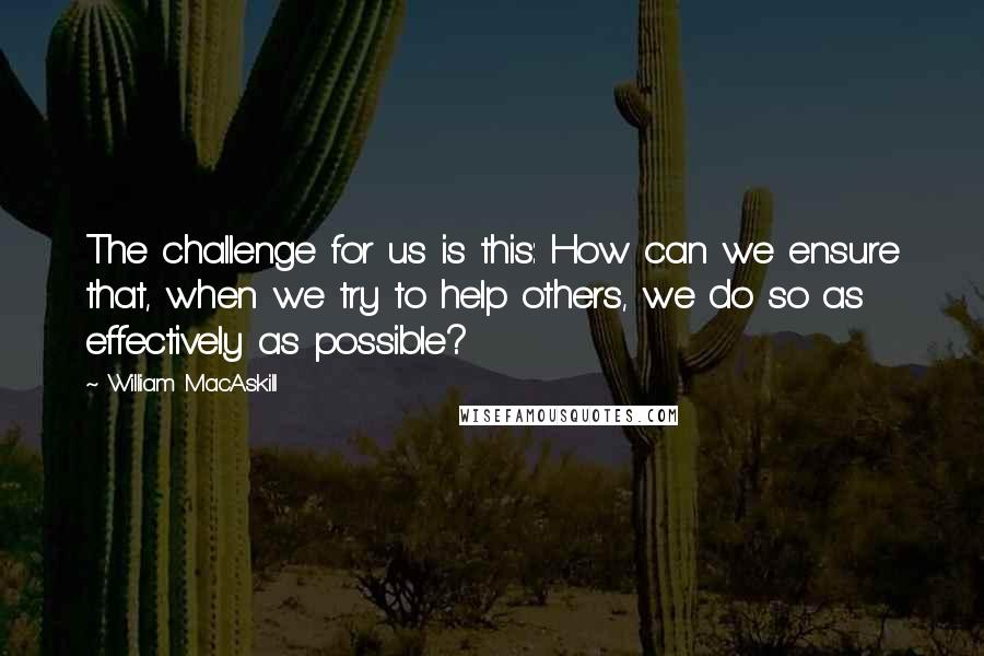 William MacAskill quotes: The challenge for us is this: How can we ensure that, when we try to help others, we do so as effectively as possible?