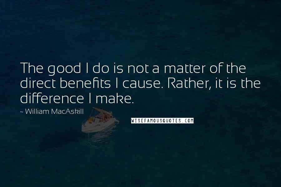 William MacAskill quotes: The good I do is not a matter of the direct benefits I cause. Rather, it is the difference I make.