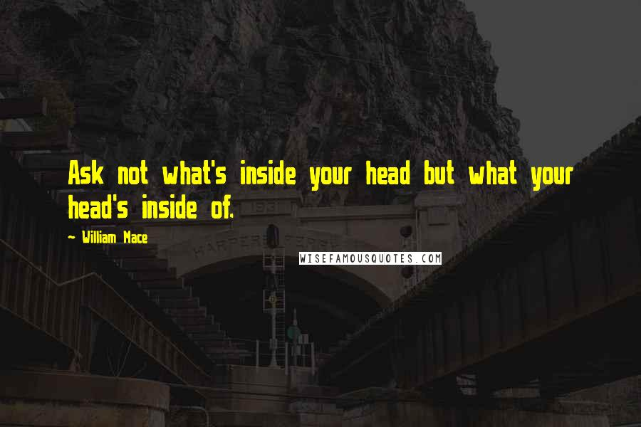 William Mace quotes: Ask not what's inside your head but what your head's inside of.
