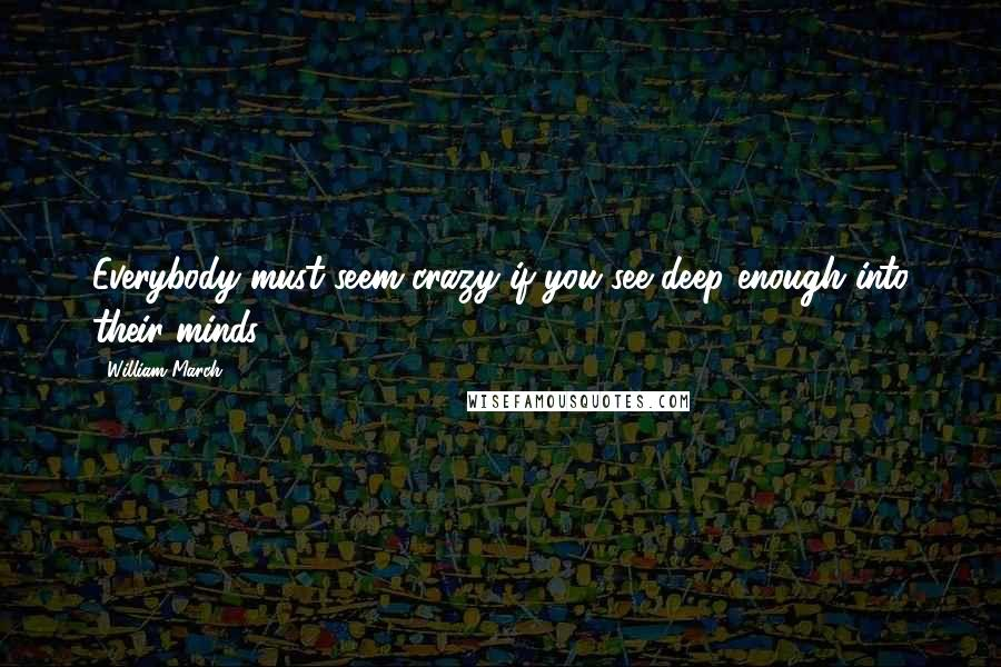 William March quotes: Everybody must seem crazy if you see deep enough into their minds.