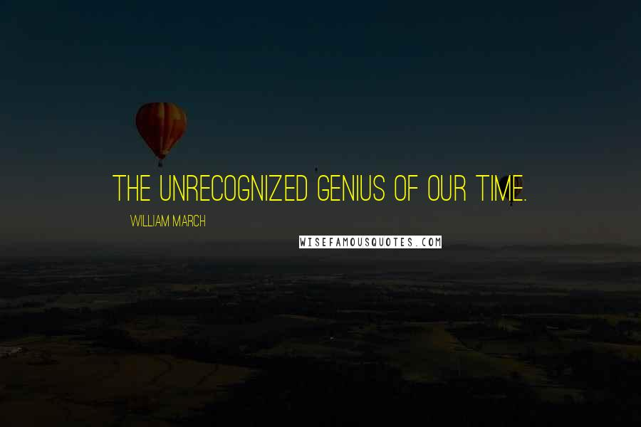 William March quotes: The unrecognized genius of our time.