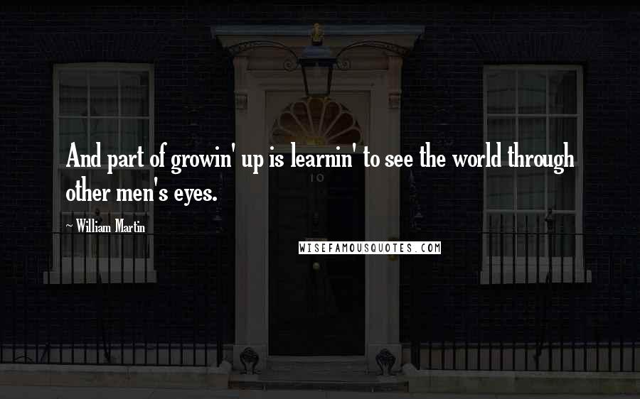 William Martin quotes: And part of growin' up is learnin' to see the world through other men's eyes.