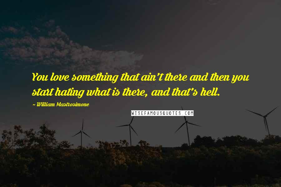 William Mastrosimone quotes: You love something that ain't there and then you start hating what is there, and that's hell.