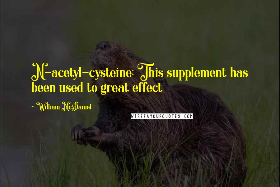 William McDaniel quotes: N-acetyl-cysteine: This supplement has been used to great effect