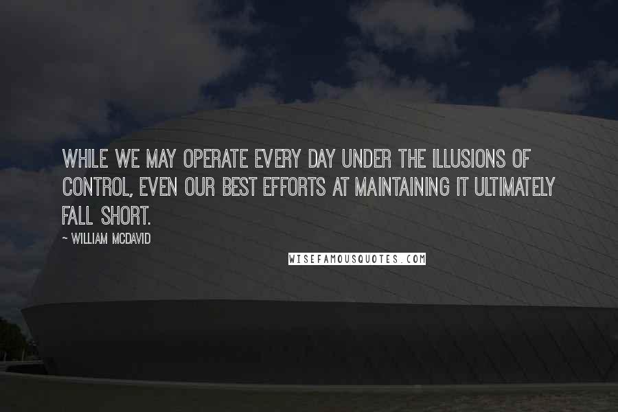 William McDavid quotes: While we may operate every day under the illusions of control, even our best efforts at maintaining it ultimately fall short.