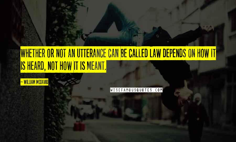 William McDavid quotes: Whether or not an utterance can be called law depends on how it is heard, not how it is meant.