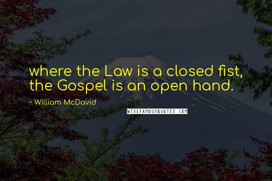William McDavid quotes: where the Law is a closed fist, the Gospel is an open hand.