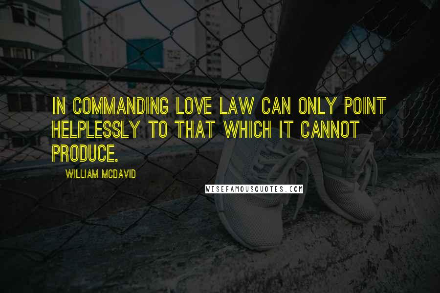 William McDavid quotes: In commanding love law can only point helplessly to that which it cannot produce.