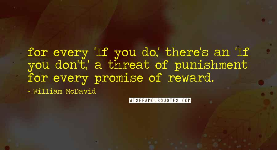William McDavid quotes: for every 'If you do,' there's an 'If you don't,' a threat of punishment for every promise of reward.