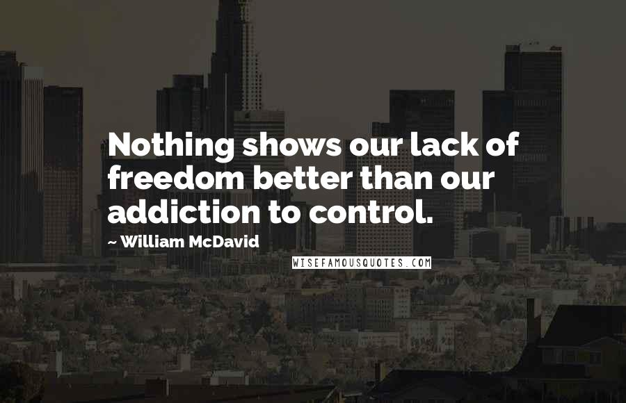 William McDavid quotes: Nothing shows our lack of freedom better than our addiction to control.