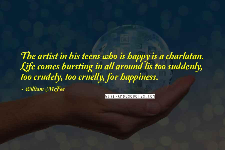 William McFee quotes: The artist in his teens who is happy is a charlatan. Life comes bursting in all around lis too suddenly, too crudely, too cruelly, for happiness.