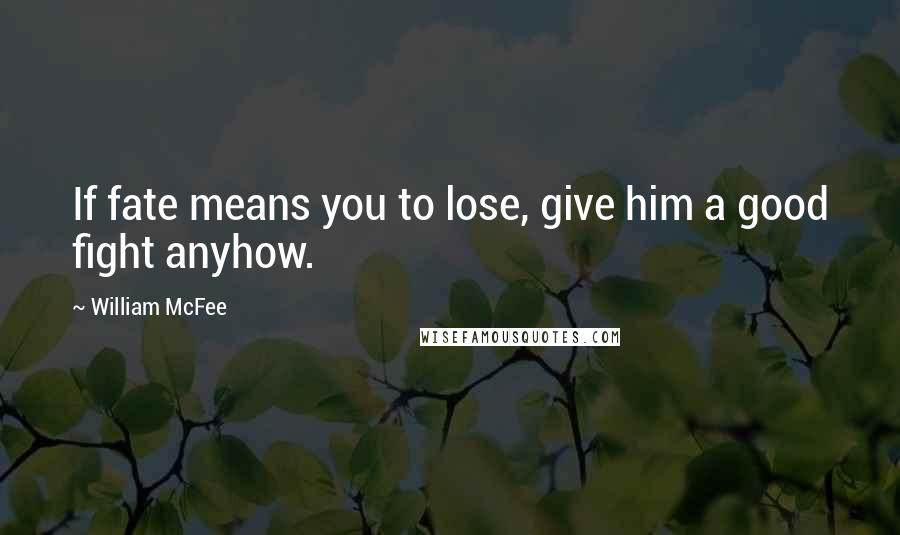 William McFee quotes: If fate means you to lose, give him a good fight anyhow.