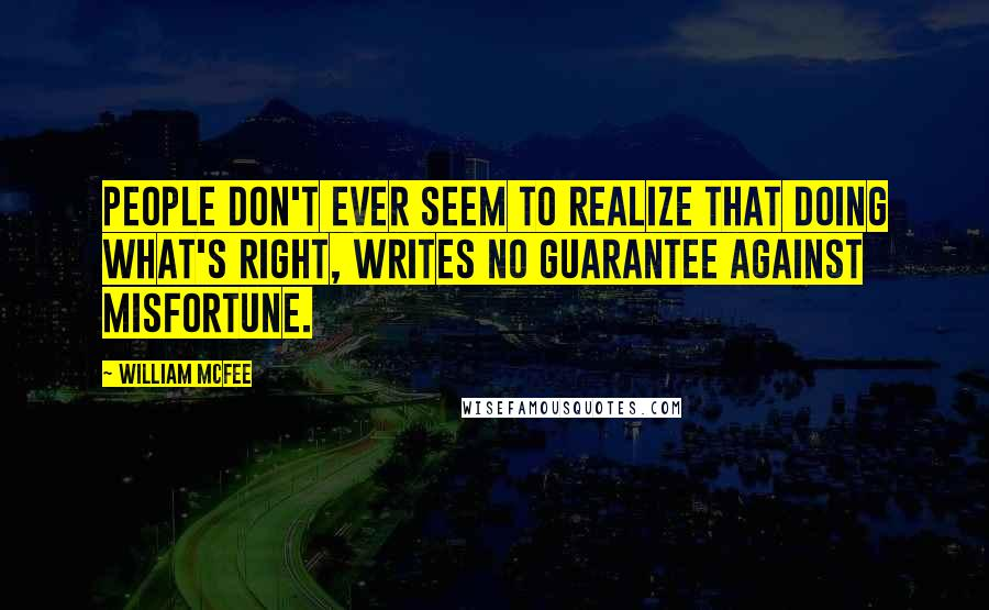 William McFee quotes: People don't ever seem to realize that doing what's right, writes no guarantee against misfortune.