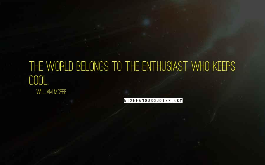William McFee quotes: The world belongs to the Enthusiast who keeps cool.