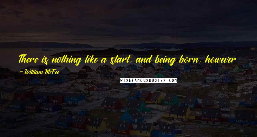William McFee quotes: There is nothing like a start, and being born, however pessimistic one may become in later years, is undeniably a start.