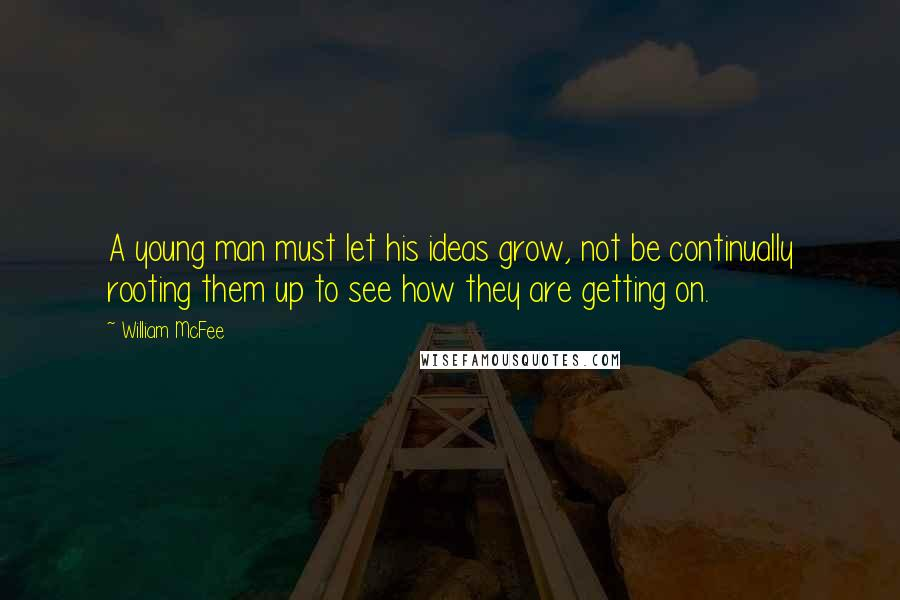 William McFee quotes: A young man must let his ideas grow, not be continually rooting them up to see how they are getting on.