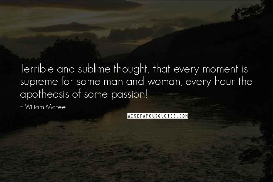 William McFee quotes: Terrible and sublime thought, that every moment is supreme for some man and woman, every hour the apotheosis of some passion!