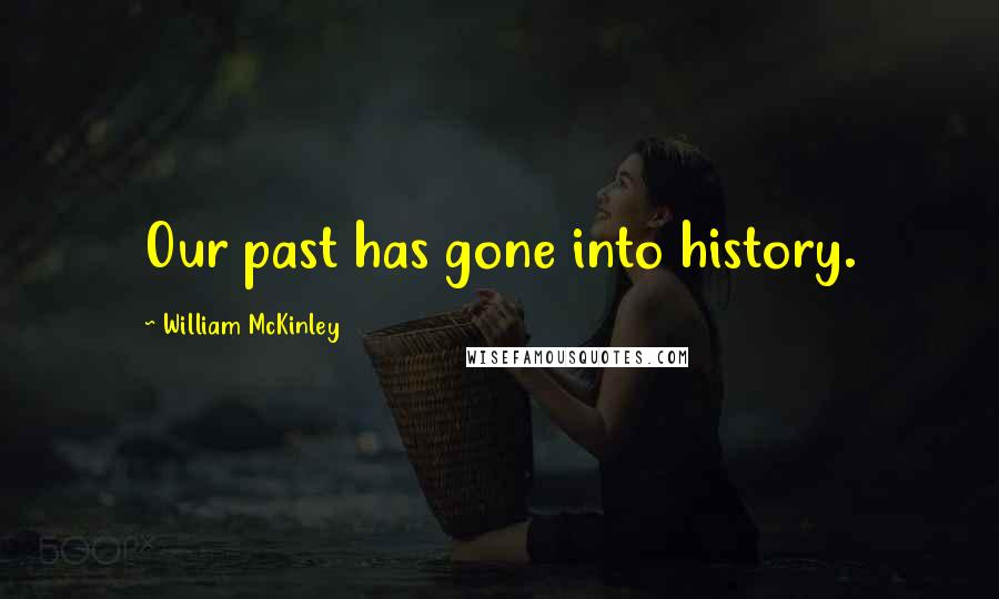 William McKinley quotes: Our past has gone into history.