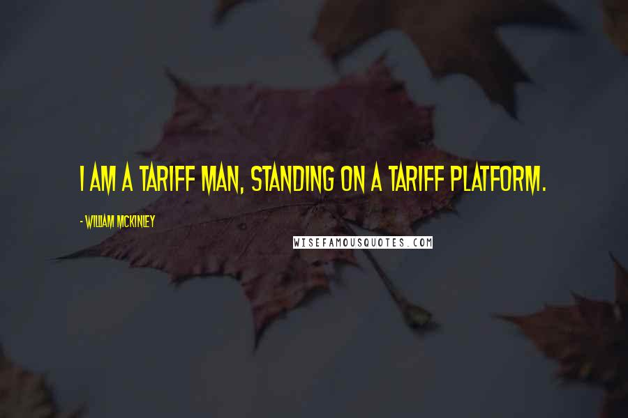 William McKinley quotes: I am a tariff man, standing on a tariff platform.