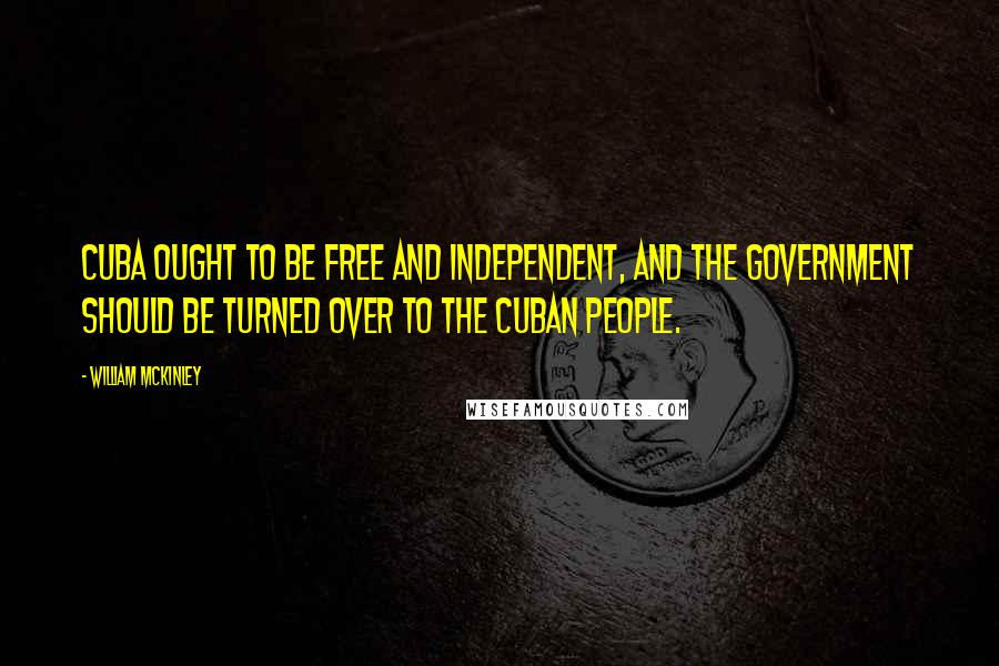 William McKinley quotes: Cuba ought to be free and independent, and the government should be turned over to the Cuban people.