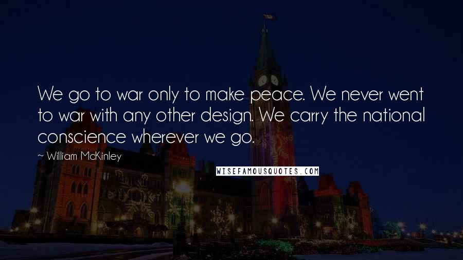 William McKinley quotes: We go to war only to make peace. We never went to war with any other design. We carry the national conscience wherever we go.