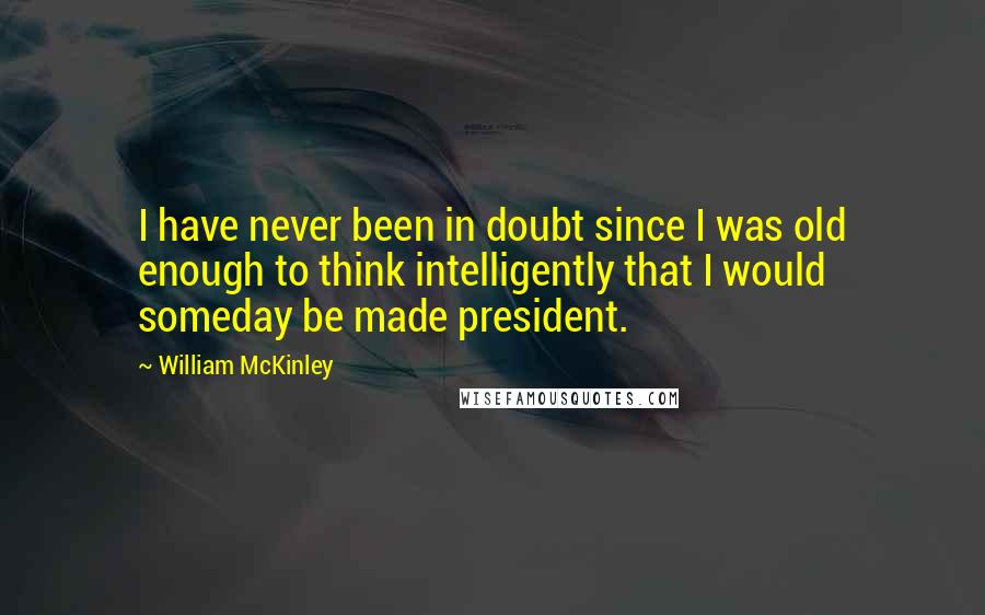 William McKinley quotes: I have never been in doubt since I was old enough to think intelligently that I would someday be made president.