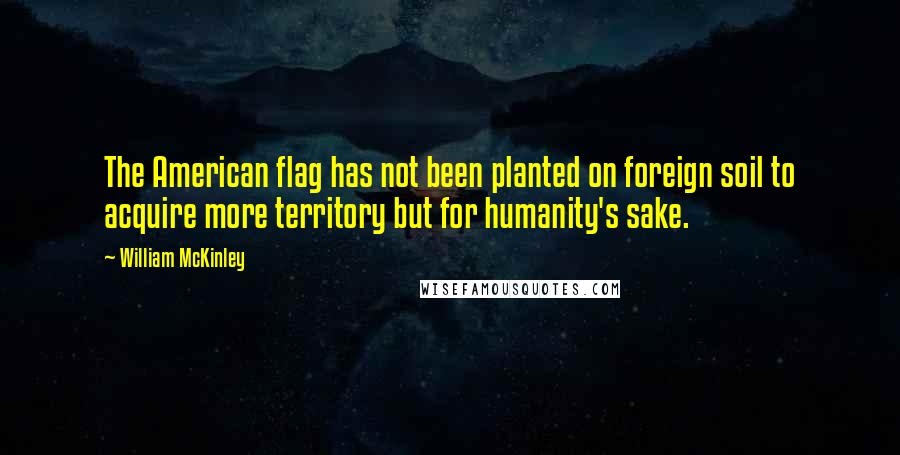 William McKinley quotes: The American flag has not been planted on foreign soil to acquire more territory but for humanity's sake.