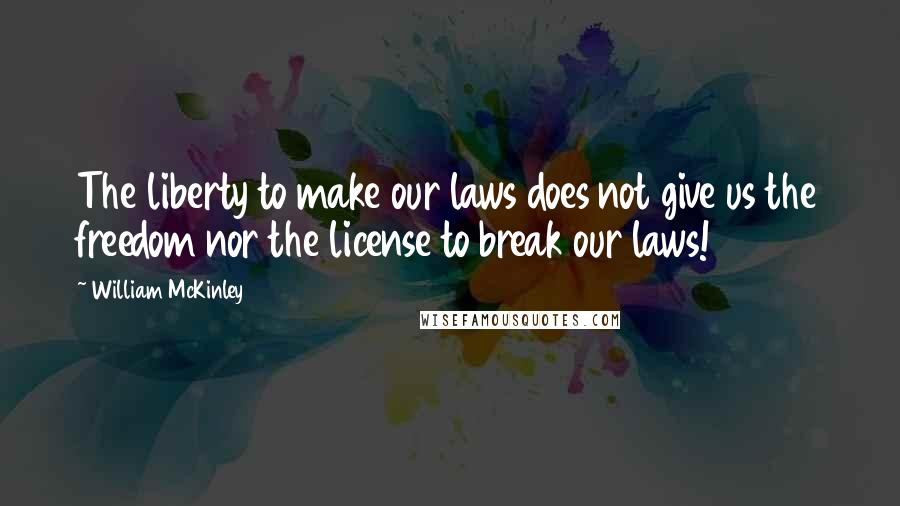William McKinley quotes: The liberty to make our laws does not give us the freedom nor the license to break our laws!