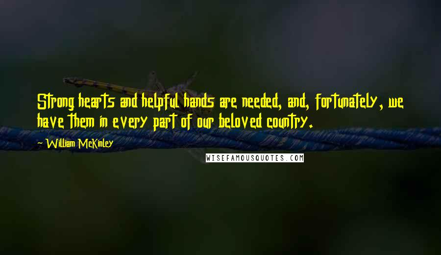 William McKinley quotes: Strong hearts and helpful hands are needed, and, fortunately, we have them in every part of our beloved country.