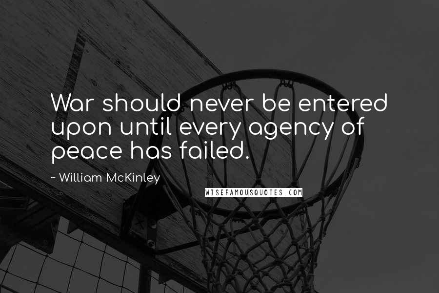 William McKinley quotes: War should never be entered upon until every agency of peace has failed.