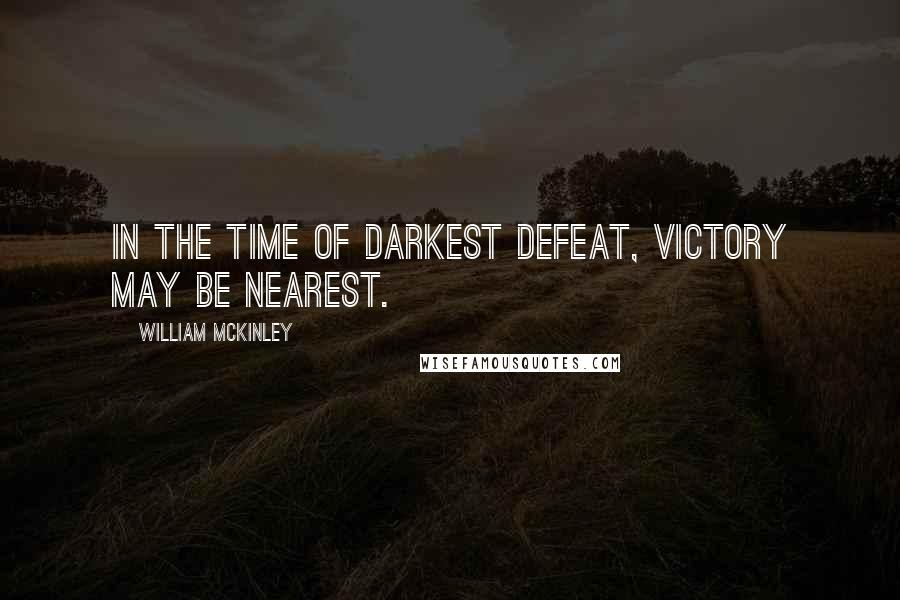 William McKinley quotes: In the time of darkest defeat, victory may be nearest.