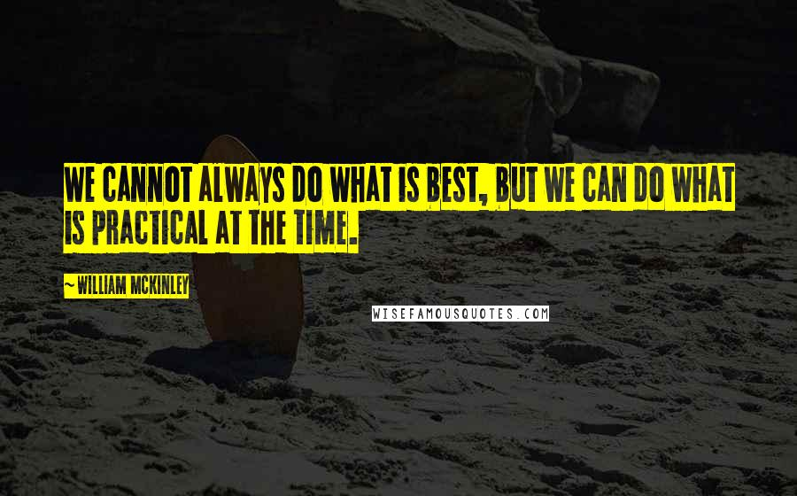 William McKinley quotes: We cannot always do what is best, but we can do what is practical at the time.