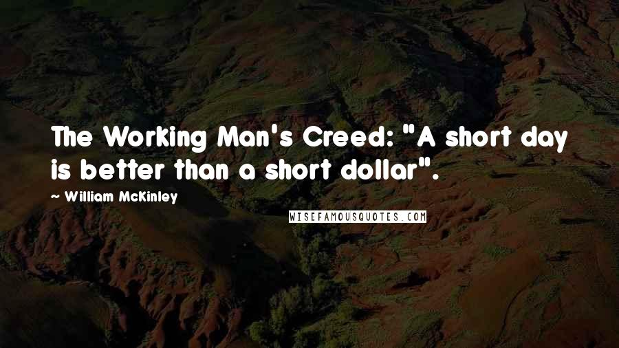 "William McKinley quotes: The Working Man's Creed: ""A short day is better than a short dollar""."