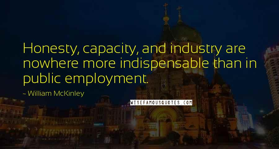 William McKinley quotes: Honesty, capacity, and industry are nowhere more indispensable than in public employment.