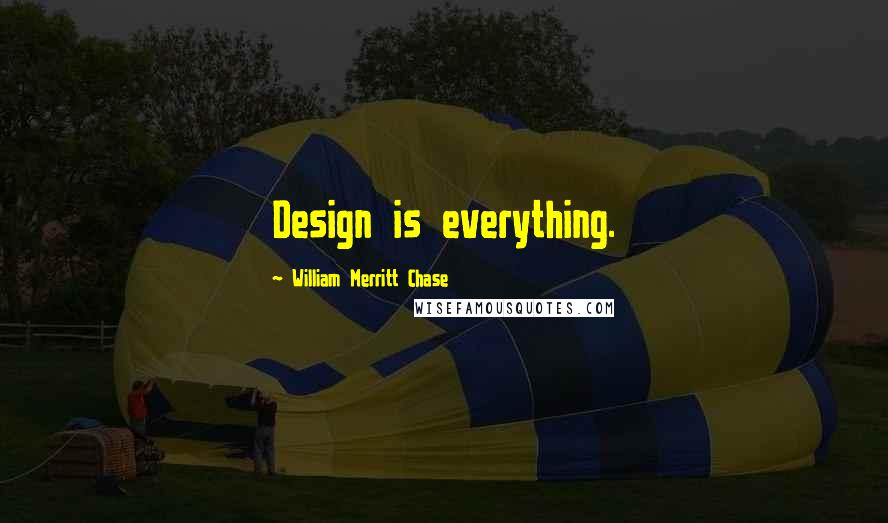William Merritt Chase quotes: Design is everything.