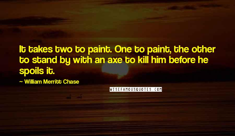 William Merritt Chase quotes: It takes two to paint. One to paint, the other to stand by with an axe to kill him before he spoils it.