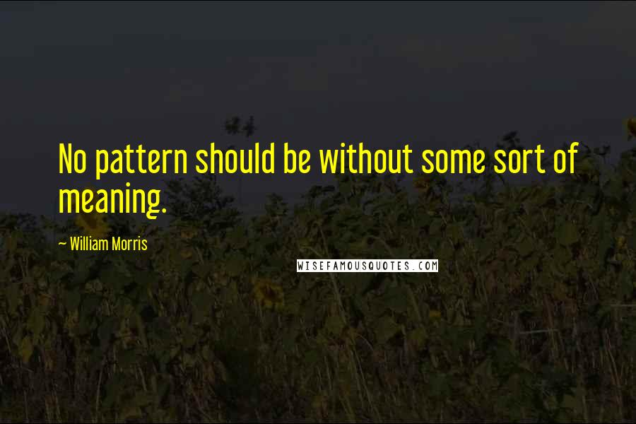 William Morris quotes: No pattern should be without some sort of meaning.