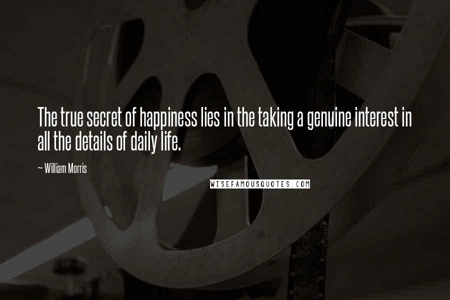 William Morris quotes: The true secret of happiness lies in the taking a genuine interest in all the details of daily life.