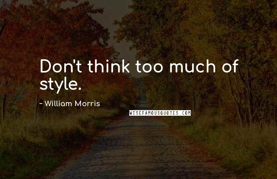William Morris quotes: Don't think too much of style.