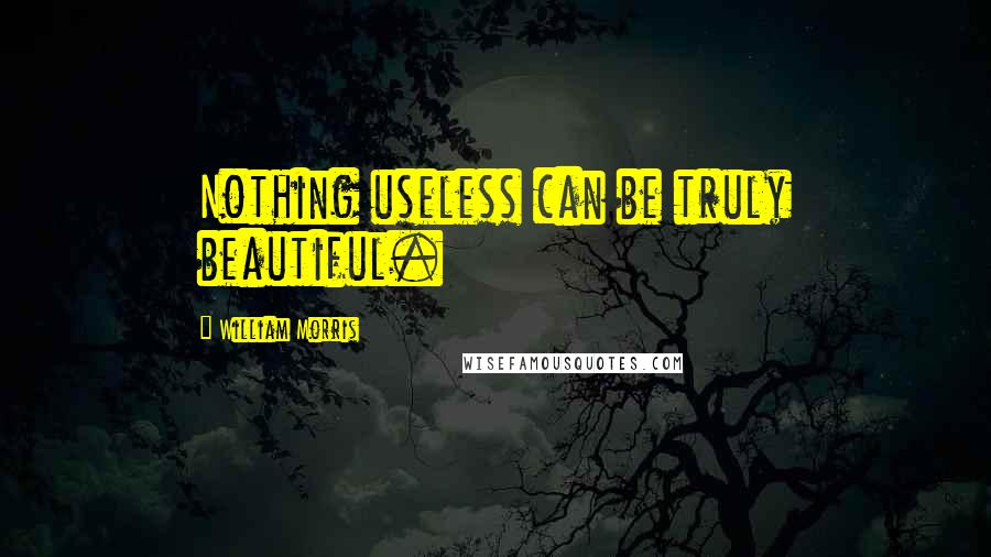 William Morris quotes: Nothing useless can be truly beautiful.