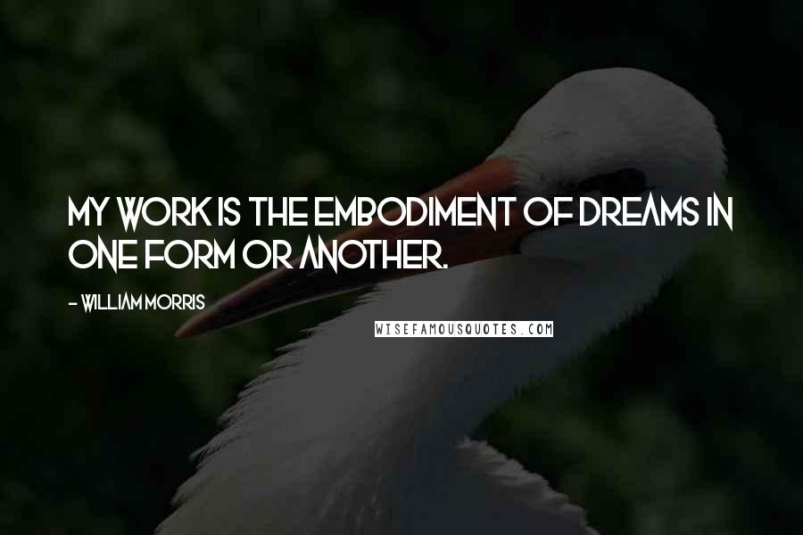 William Morris quotes: My work is the embodiment of dreams in one form or another.